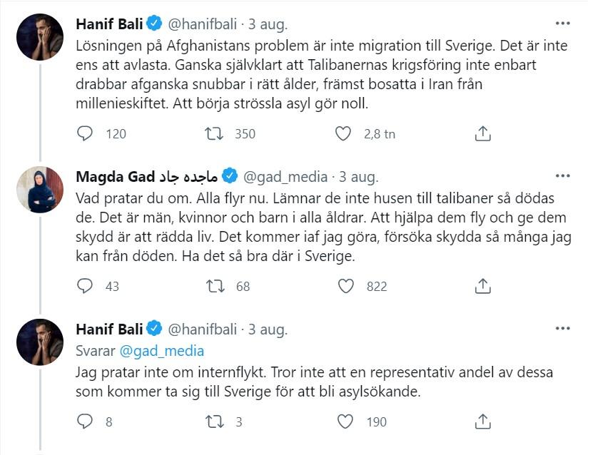 Skärmdump från Twitter 2021-08-03 Hanif Bali @hanifbali 3 aug. Lösningen på Afghanistans problem är inte migration till Sverige. Det är inte ens att avlasta. Ganska självklart att Talibanernas krigsföring inte enbart drabbar afganska snubbar i rätt ålder, främst bosatta i Iran från millenieskiftet. Att börja strössla asyl gör noll.   Magda Gad ماجده جاد @gad_media 3 aug. Svarar @hanifbali Vad pratar du om. Alla flyr nu. Lämnar de inte husen till talibaner så dödas de. Det är män, kvinnor och barn i alla åldrar. Att hjälpa dem fly och ge dem skydd är att rädda liv. Det kommer iaf jag göra, försöka skydda så många jag kan från döden. Ha det så bra där i Sverige.  Hanif Bali @hanifbali 3 aug. Svarar @gad_media Jag pratar inte om internflykt. Tror inte att en representativ andel av dessa som kommer ta sig till Sverige för att bli asylsökande.